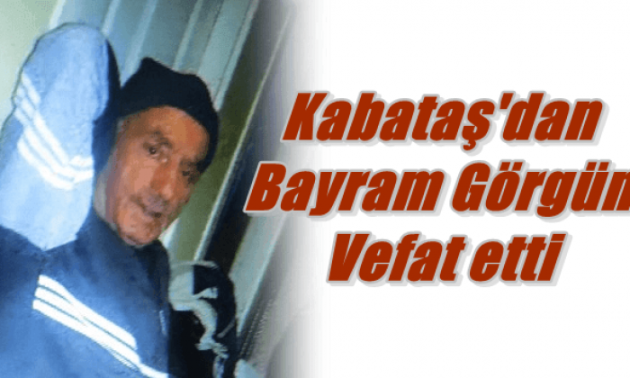 Kabataş Mahallesinden Bayram Görgün vefat etti