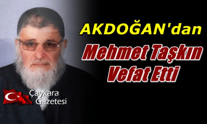 Akdoğan Mahallesinden Mehmet Taşkın vefat etti.