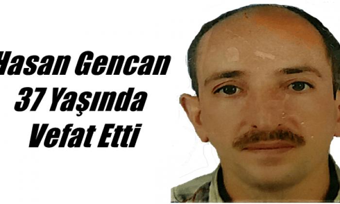 Yeşilalan Mahallesinden Hasan Gencan 37 yaşında vefat etti