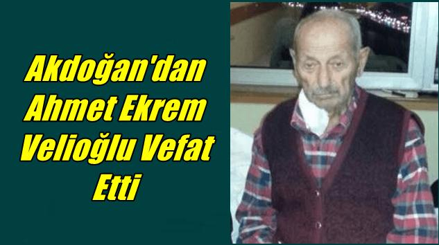 Akdoğan'dan Ahmet Ekrem (Muhammet) Velioğlu vefat etti