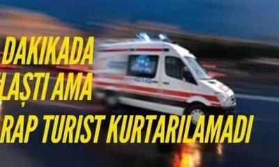 Ambulans 8 dakikada ulaştı ama Arap turist kurtarılamadı