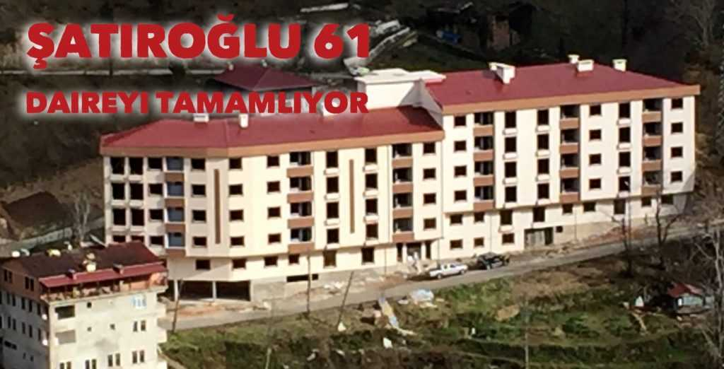 Şatıroğlu'ndan Çaykara'ya 61 daire