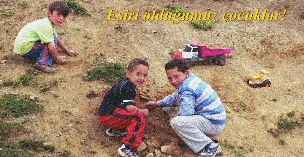 Esiri olduğumuz çocukluğumuz ve esiri olduğumuz çocuklar!
