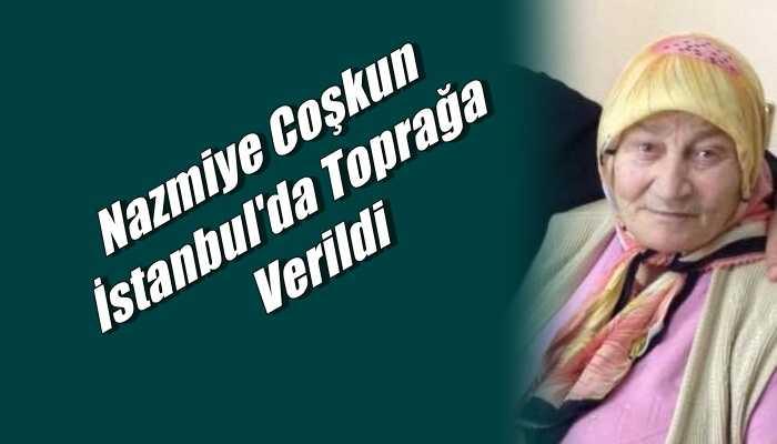 Eğridere Mahallesinden Nazmiye Coşkun İstanbul'da toprağa verildi