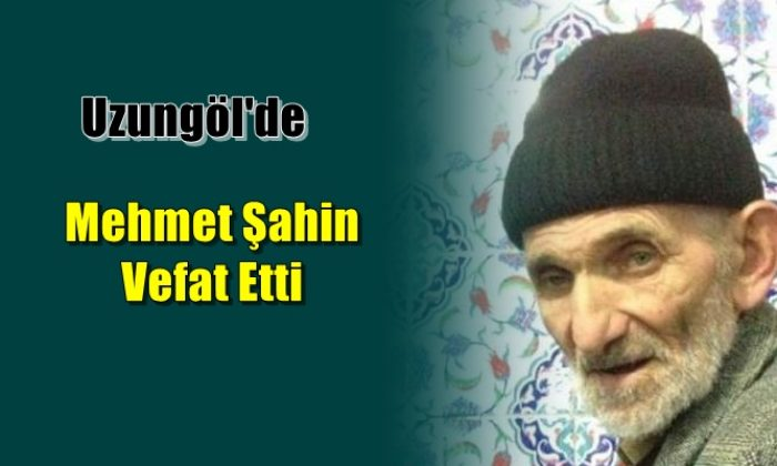 Uzungöl mahallesinden Mehmet Şahin vefat etti