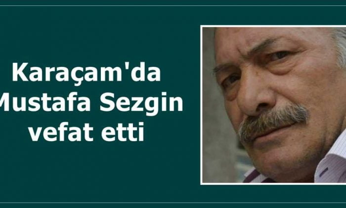Karaçam'dan Mustafa Sezgin vefat etti.