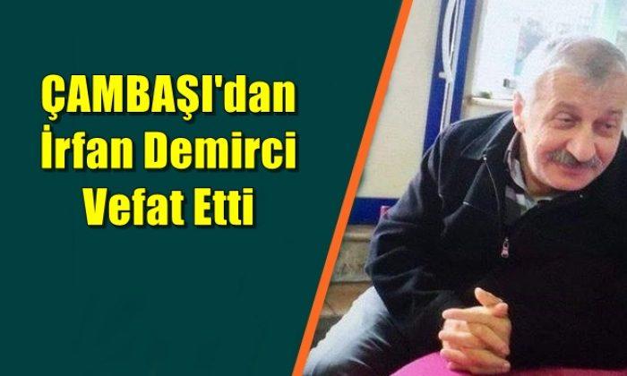 Çambaşı mahallesinden İrfan Demirci vefat etti