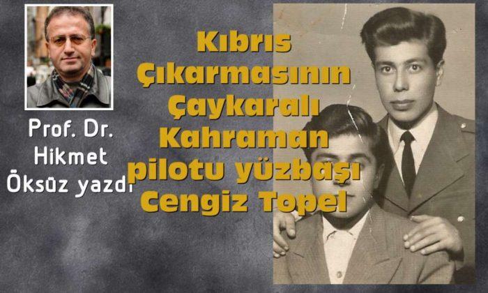 Prof. Dr. Hikmet Öksüz Kıbrıs Çıkarmasının Çaykaralı Kahraman pilotu Cengiz Topel'i yazdı