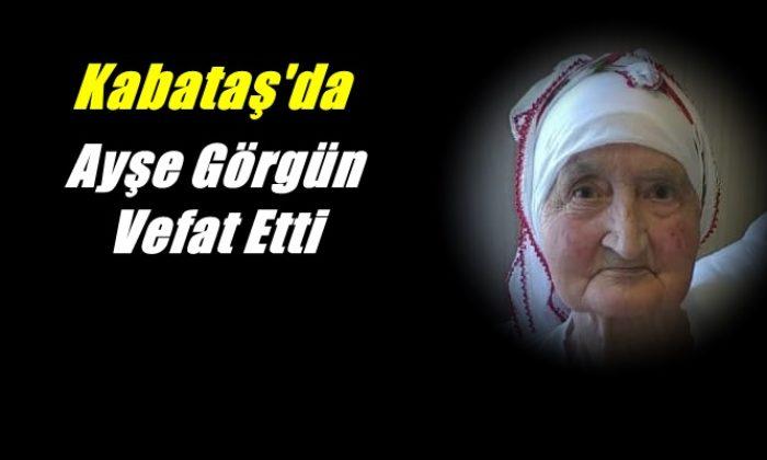 Kabataş mahallesinden Ayşe Görgün vefat etti