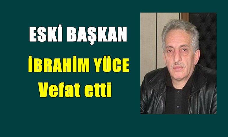 Dernekpazarı eski Belediye Başkan İbrahim Yüce vefat etti