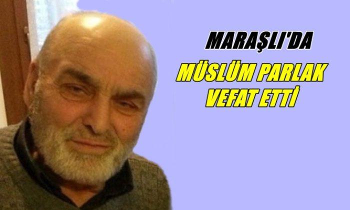 Maraşlı mahallesinden Müslüm Parlak vefat etti
