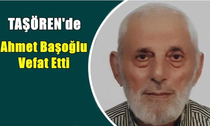 Taşören mahallesinden Ahmet Başoğlu vefat etti