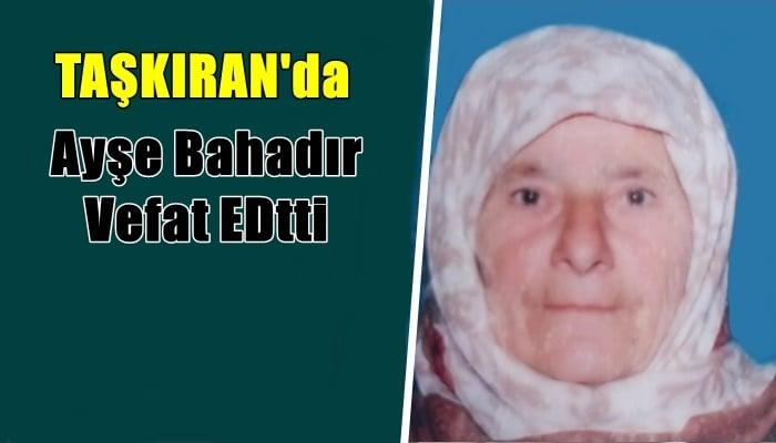 Taşkıran mahallesinden Ayşe Bahadır vefat etti