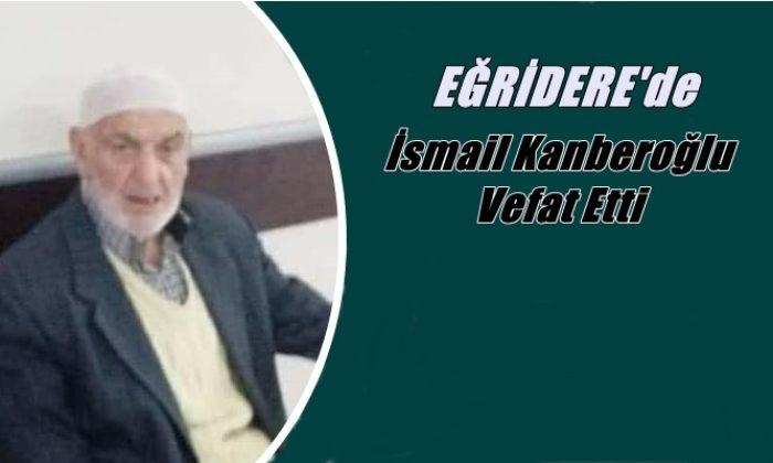 Eğridere mahallesinden İsmail Kanberoğlu vefat etti