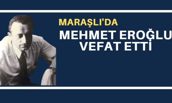 Maraşlı mahallesinden emekli baş müfettiş Mehmet Eroğlu vefat etti