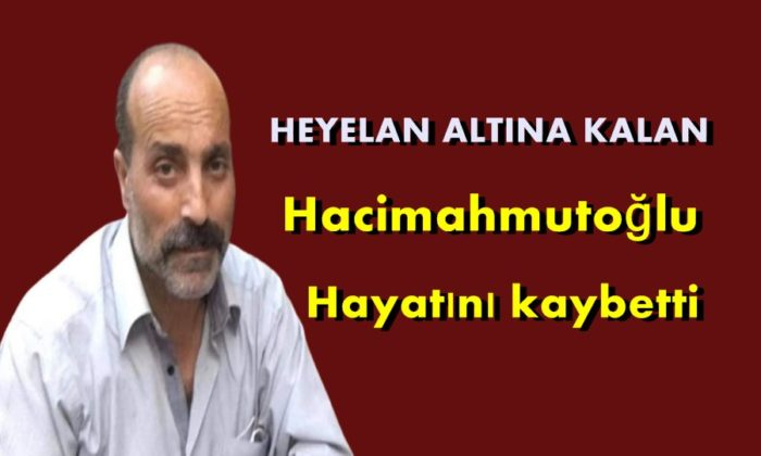 Heyelan altına kalan Hacimahmutoğlu hayatını kaybetti