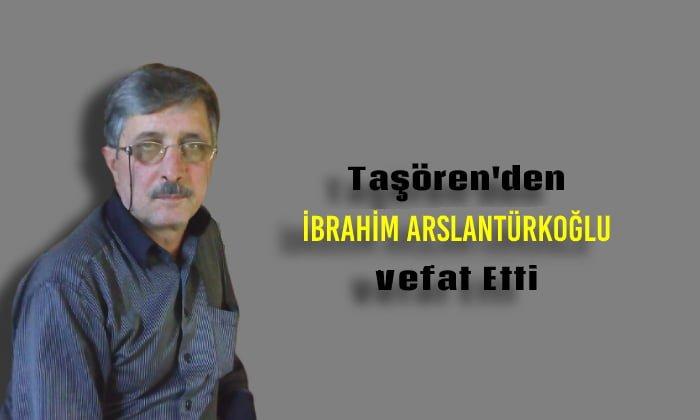 Taşören Mahallesinden İbrahim Arslantürkoğlu Vefat Etti