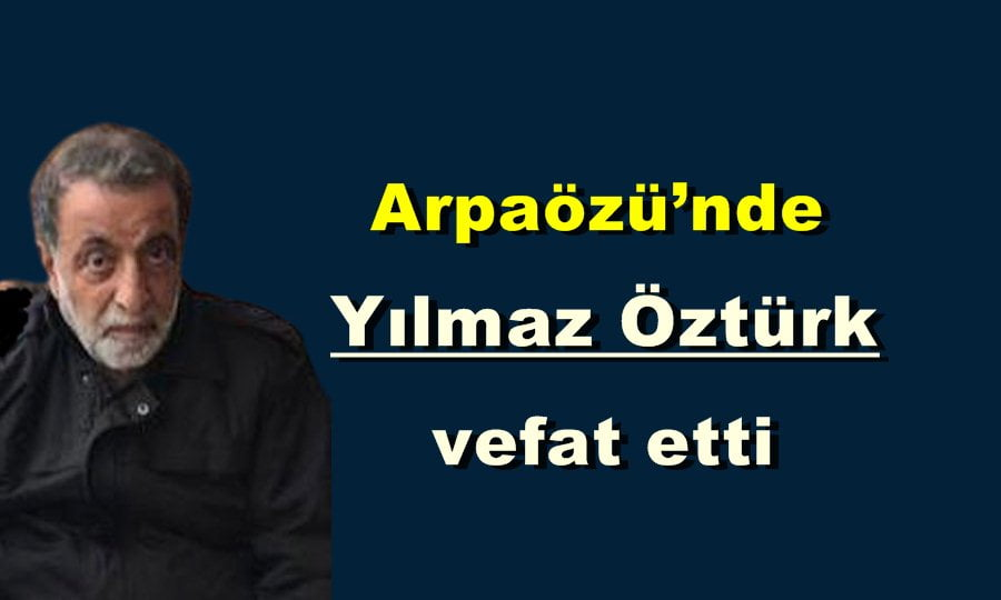 Arpaözü'nde Yılmaz Öztürk vefat etti