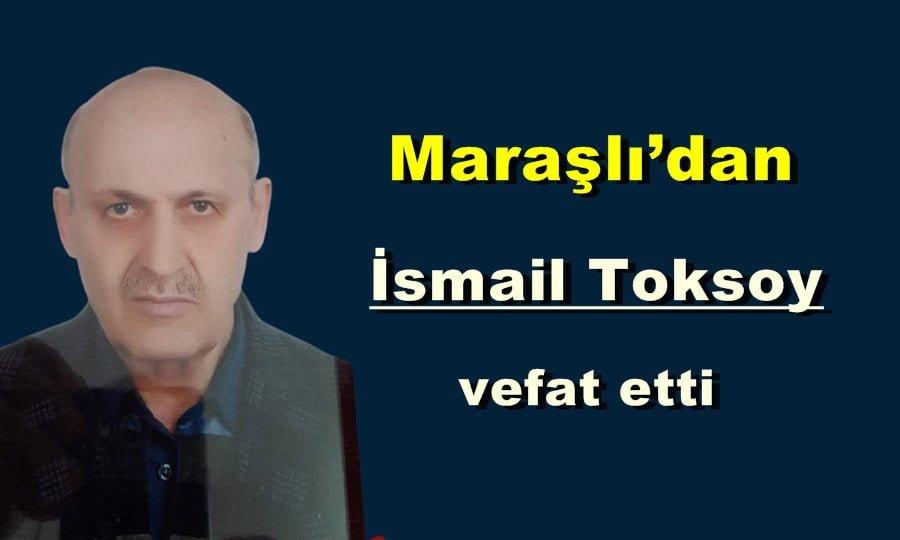 İlçemiz Maraşlı Mahallesinden İsmail Toksoy vefat etti