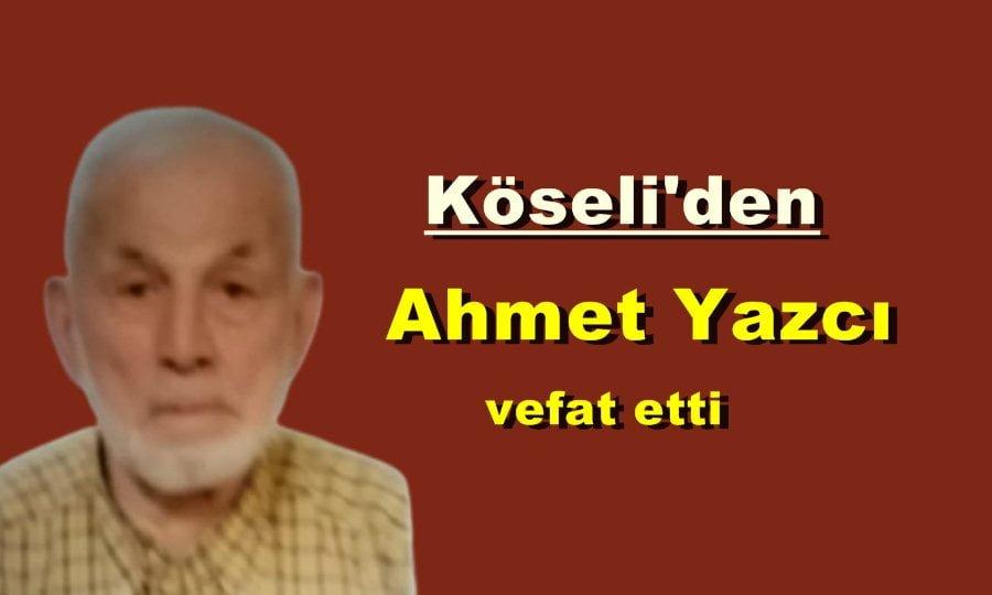 Köseli Mahallesinden Ahmet Yazcı vefat etti