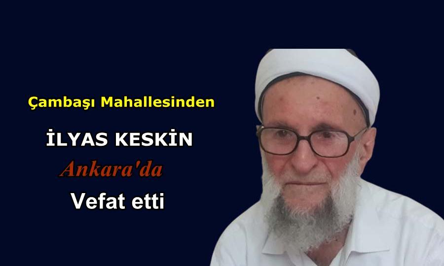 Çambaşı Mahallesinden İlyas Keskin Ankara'da vefat etti