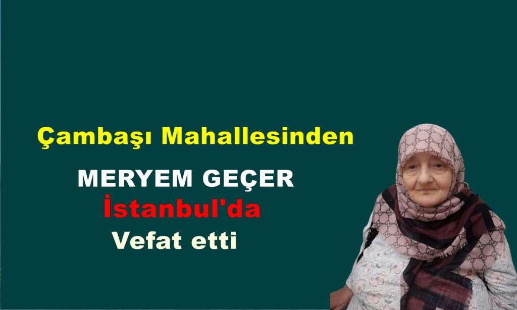 Çambaşı Mahallesinden Meryem Geçer İstanbul'da vefat etti