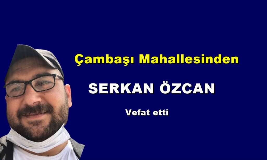 Çambaşı Mahallesinden Serkan Özcan vefat etti