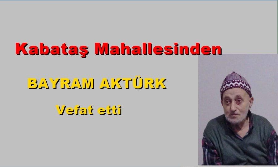 Kabataş Mahallesinden Bayram Aktürk vefat etti