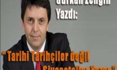 """Gürkan Zengin Yazdı:"""" Tarihi Tarihçiler Değil, Siyasetçiler Yazar"""""""
